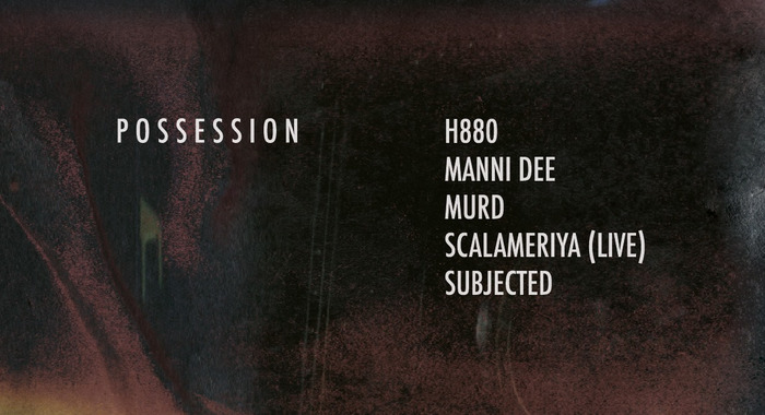 Possession : H880, Manni Dee, MURD, Scalameriya, Subjected